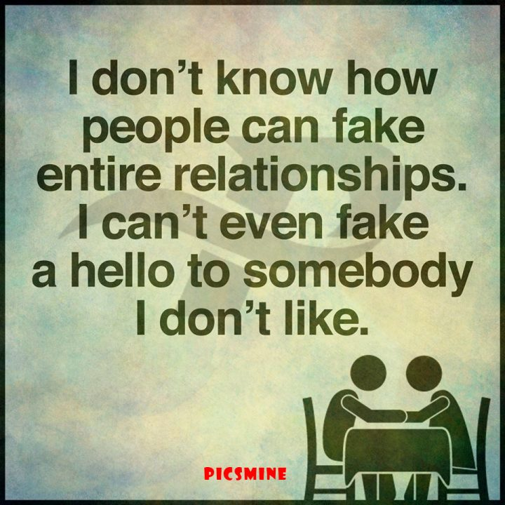 Fake people quotes i dont know how people can fake entire relationships. i cant even fake a hello to somebody i don't like