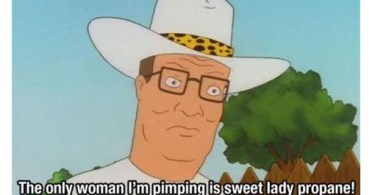 the only woman i'm pimping is sweet lady propane! and i'm tricking her out all over this town. hank hill quotes