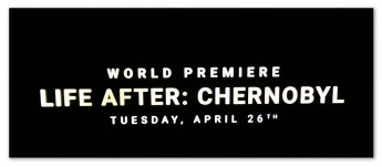 Image of a Life After: Chernobyl commercial with text 'World premiere... Life After: Chernobyl... Tuesday April 26th'