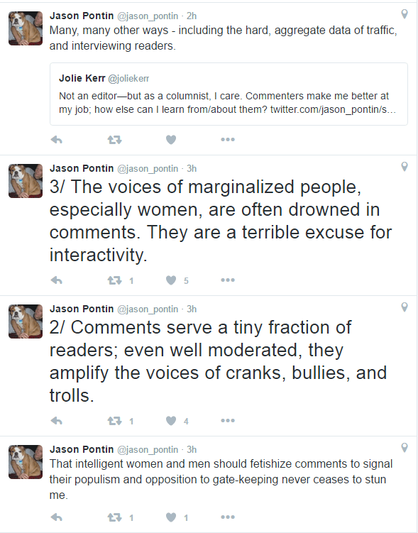 "If you can't read Jason Pontin's tweets they state ""That intelligent women and men should fetishize comments to signal their populism and opposition to gate-keeping never ceases to stun me. 2/ Comments serve a tiny fraction of readers; even well moderated, they amplify the voices of cranks, bullies, and trolls. 3/ The voices of marginalized people, especially women, are often drowned in comments. They are a terrible excuse for interactivity."""