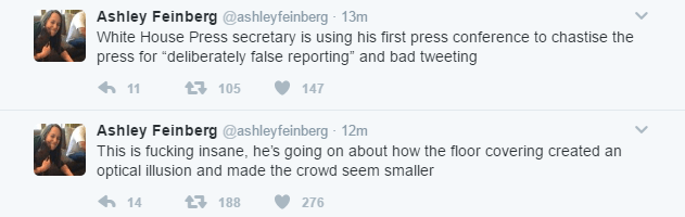 "@ashleyfeinberg 's two tweets read as follows: White House Press secretary is using his first press conference to chastise the press for ""deliberately false reporting"" and bad tweeting. This is fucking insane, he's going on about how the floor covering created an optical illusion and made the crowd seem smaller."