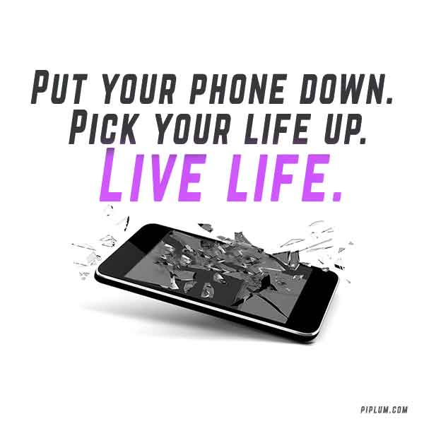 Put-your-phone-down-Pick-your-life-up-Live-life-Inspirational-Smartphone-Quote