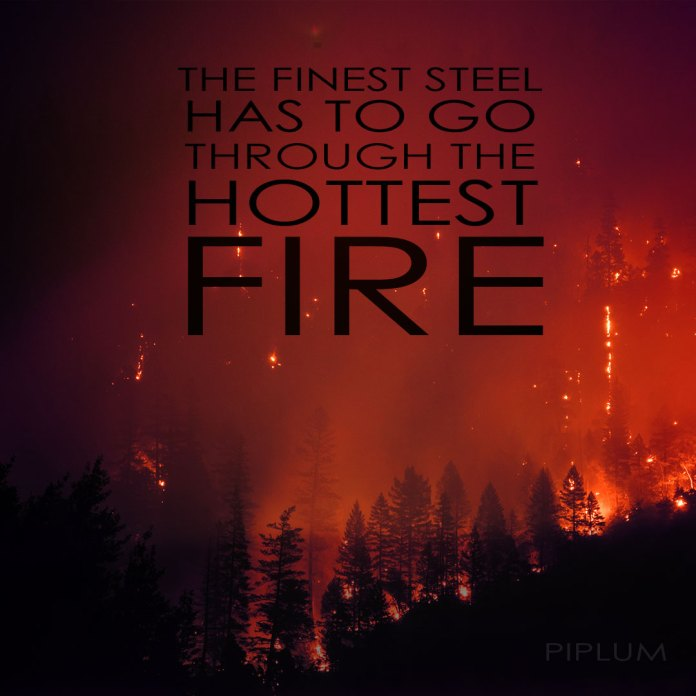 The-finest-steel-has-to-go-through-the-hottest-fire.