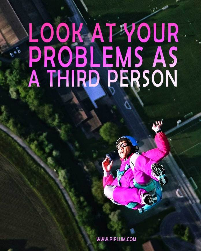 Look at your problems as a third person. Inspirational Quote.