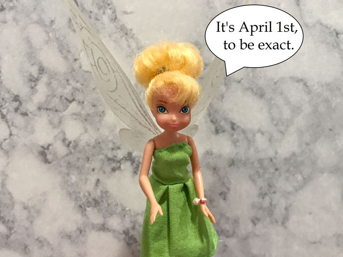 Tinkerbell talking: It's April 1st, to be exact.
