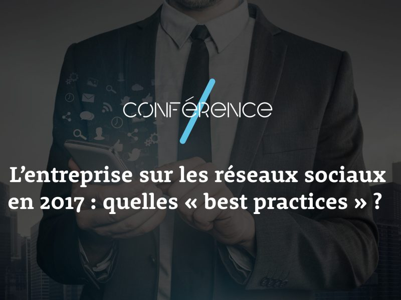 2 mars 2017 – L'entreprise sur les réseaux sociaux en 2017 : quelles « best practices » ?