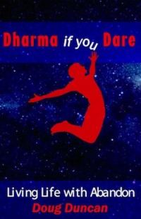 Book: Dharma if you Dare, Living Lie with Abandon, by Doug Duncan
