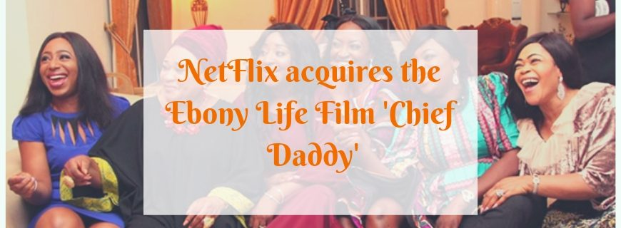 NetFlix acquires 'Chief Daddy' from Ebony Life