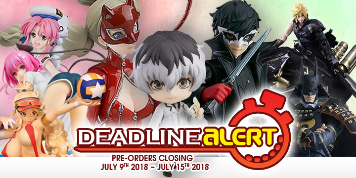 DEADLINE ALERT! All The Toy Pre-Orders Closing Jul 9th – Jul 15th!