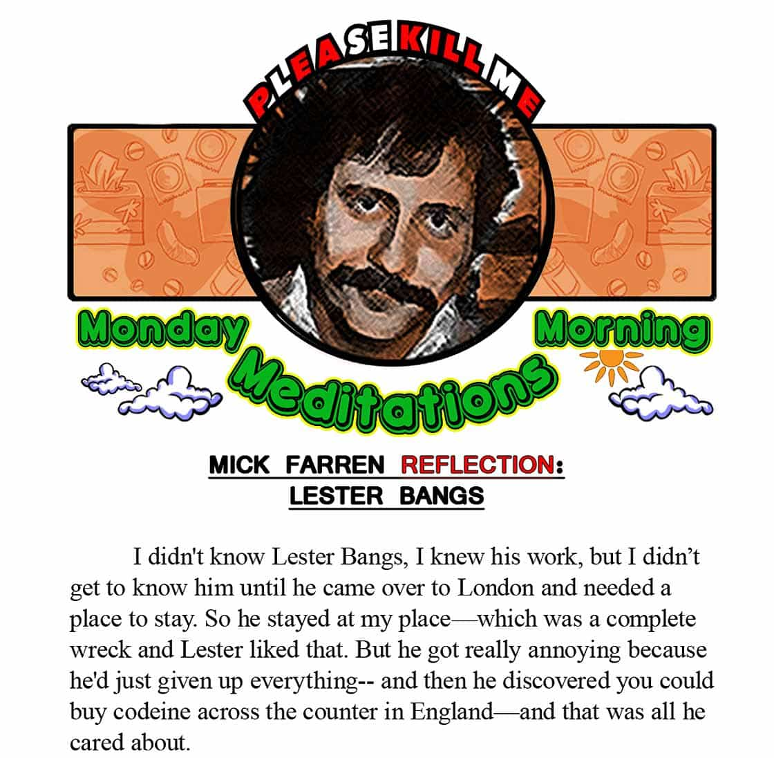 MICK FARREN/LESTER BANGS:            I didn't know Lester Bangs, I knew his work, but I didn't get to know him until he came over to London and needed a place to stay. So he stayed at my place—which was a complete wreck and Lester liked that. But he got really annoying because he'd just given up everything-- and then he discovered you could buy codeine across the counter in England—and that was all he cared about.              I liked Lester Bangs actually, but he could be real  tedious.  Lester could never get laid, cause he always had to open his fucking mouth and blow it, ya know? Lester would moan all night  about he wanted to get laid and you'd set him up with some broad, who was willing to fuck him cause she'd read his stuff-- but then he'd start talking-- and that was the end of any sexual connection.              Lester was kinda peculiar about women cause he was brought up weird. I think he put an awful lot of not-getting-laid into his writing. I think he sublimated an awful lot into this  bizarro fucking rock criticism. I mean, he dressed like a wino, with that fucking moustache, and I was like, 'Come on Lester,  if you wanna get laid, shave the fucking moustache off, lose 20 pounds and get yourself a decent wardrobe!' I mean gimme a fucking break-- he hadn't just got back from Vietnam! But he dressed like it!             On the other hand, he was a hellacious writer.