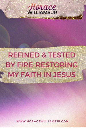 Refined and Tested by Fire-Restoring my Faith in Jesus