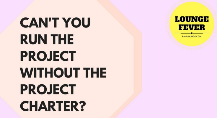cant you run the project without the project charter - Can't you run the Project without a Project Charter?