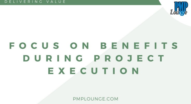 Focus on Benefits During Project Execution - Delivering Value - Focus on Benefits During Project Execution