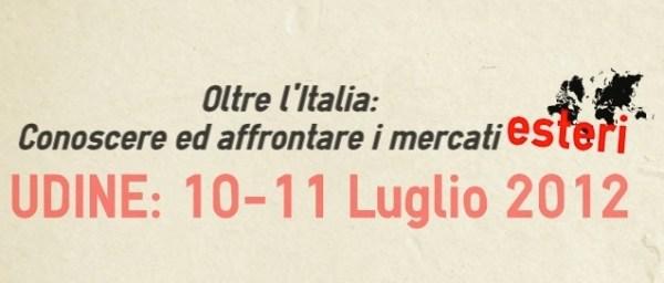 Internazionalizzazione ed export? Udine: 10 e 11 Luglio 2012