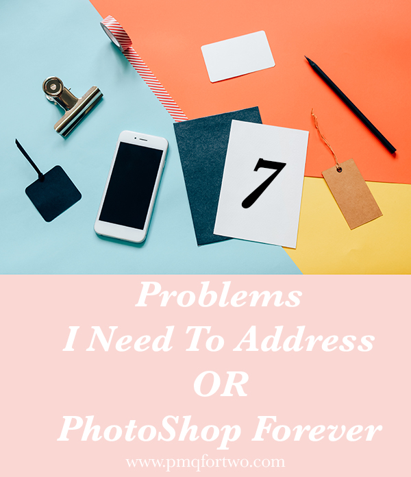 7 Problems I Need To Address or PhotoShop forever