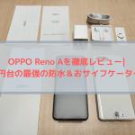 OPPO Reno Aを徹底レビュー|3万円台の最強の防水&おサイフケータイ!
