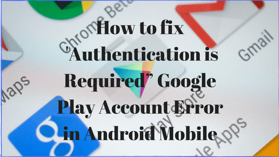How To Fix U0027Authentication Is Requiredu201d Google Play Account Error In  Android Mobile