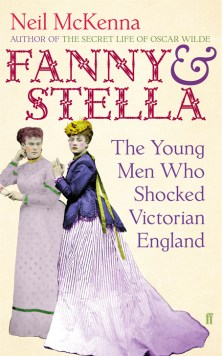 Fanny & Stella, The Young Men Who Shocked Victorian England by Neil McKenna