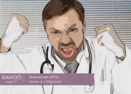 IDAHO, Insane or a Migraine? Sean-Michael Getys