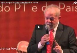 Lula assume que atua nos bastidores do golpe e insinua que sabe porque a Globo quer derrubar Temer -VEJA VÍDEO