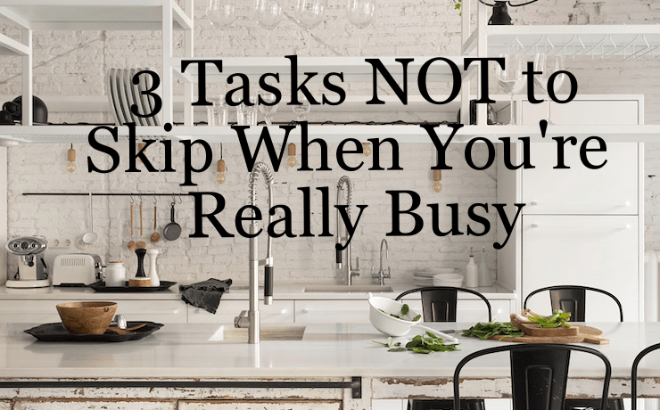 3 Cleaning Tasks NOT to Skip When You're Busy