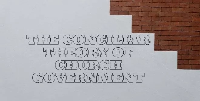 The Conciliar Theory of Church Government