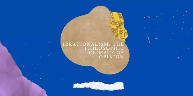 Irrationalism: The Philosophic Climate of Opinion