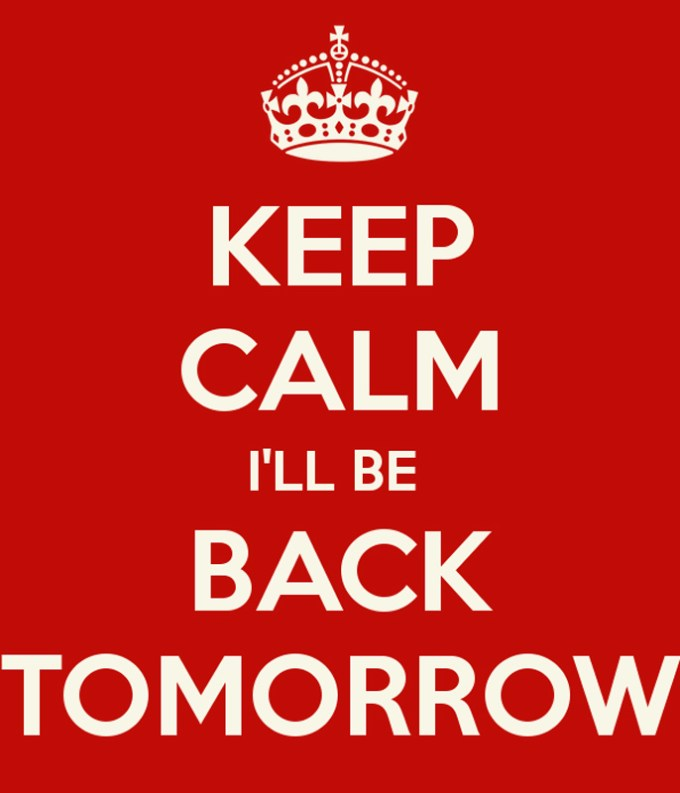 keep-calm-ill-be-back-tomorrow