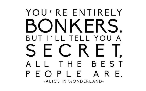 You're entirely bonkers - Alice in Wonderland quote