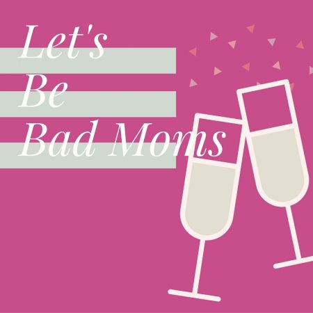 Let's Be Bad Moms