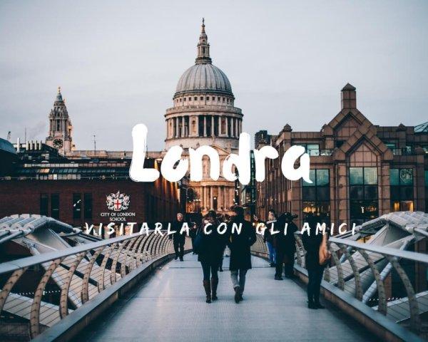 Visitare Londra con gli amici: un viaggio incredibile!