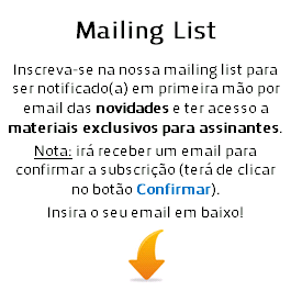 Inscreva-se na nossa mailing list para ser notificado em 1ª mão das novidades e ter acesso a materiais exclusivos para subscritores. Insira o seu email abaixo e depois confirma a inscrição através do email que irá receber.
