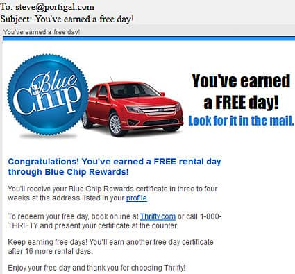Congratulations! You've earned a FREE rental day through Blue Chip Rewards!   You'll receive your Blue Chip Rewards certificate in three to four weeks at the address listed in your profile.   To redeem your free day, book online at Thrifty.com or call 1-800-THRIFTY and present your certificate at the counter.   Keep earning free days! You'll earn another free day certificate after 16 more rental days.   Enjoy your free day and thank you for choosing Thrifty!