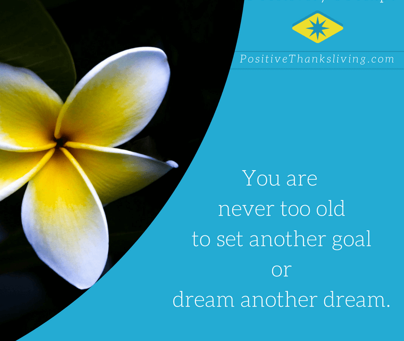 You are never too old to dream another dream.