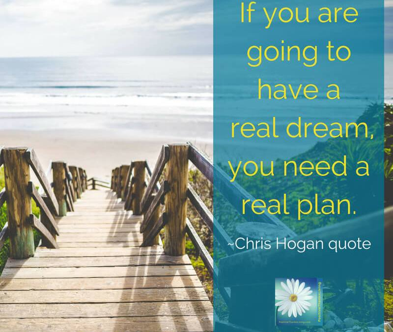 If you are going to have a real dream, you need a real plan.