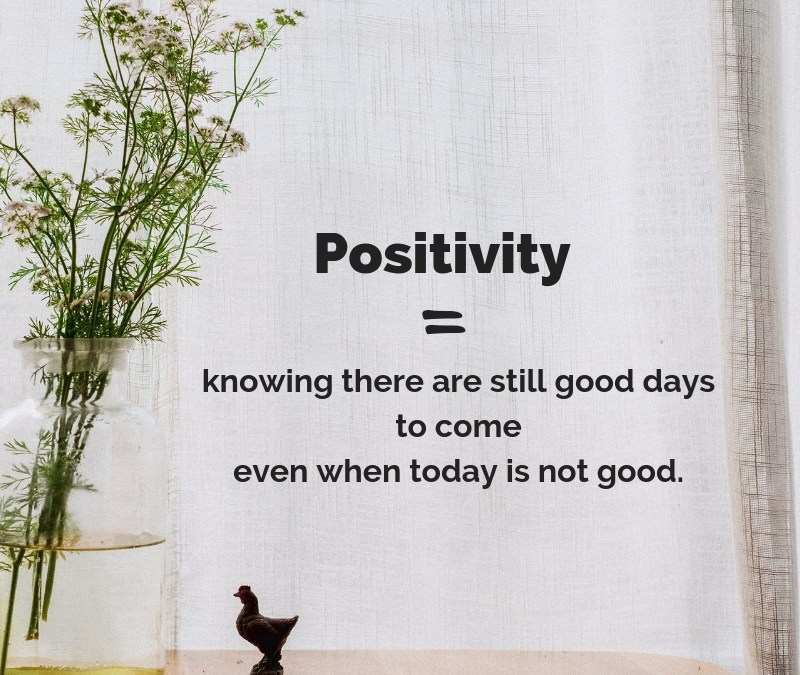 Positivity is knowing there are still good days to come even when today is not good