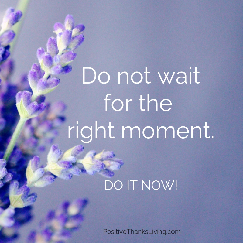 Do not wait for the right moment. DO IT NOW!