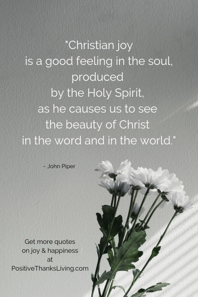Christian joy is a good feeling in the soul, produced by the Holy Spirit, as he causes us to see the beauty of Christ in the word and in the world. Joy & Happiness quotes