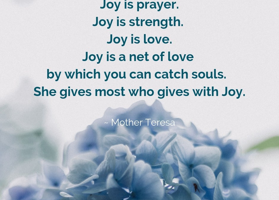 Joy is prayer - Joy is strength - Joy is love - Joy is a net of love by which you can catch souls. She gives most who gives with Joy.