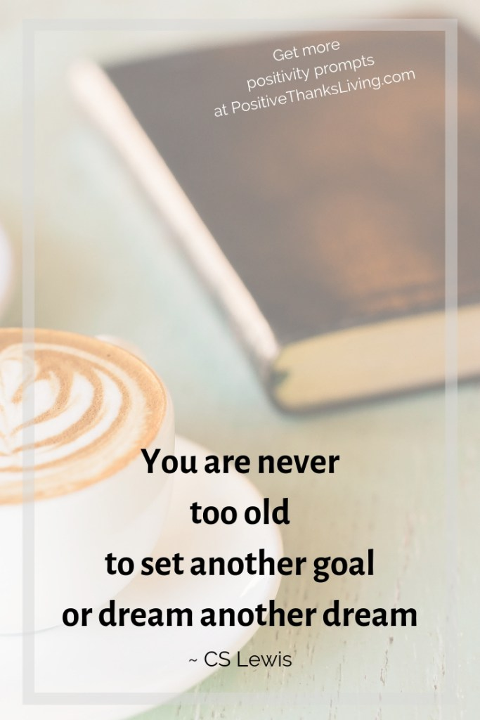 You are never too old to set another goal or dream another dream - get more positivity prompts at PositiveThanksLiving.com