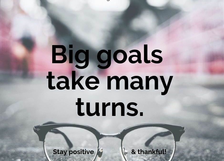 Big goals take many turns - be flexible - Positive and Thankful