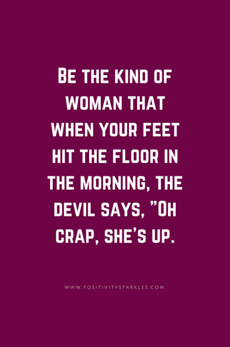 Be Kind Of Woman That When Your Feet Hit The Floor In The Morning