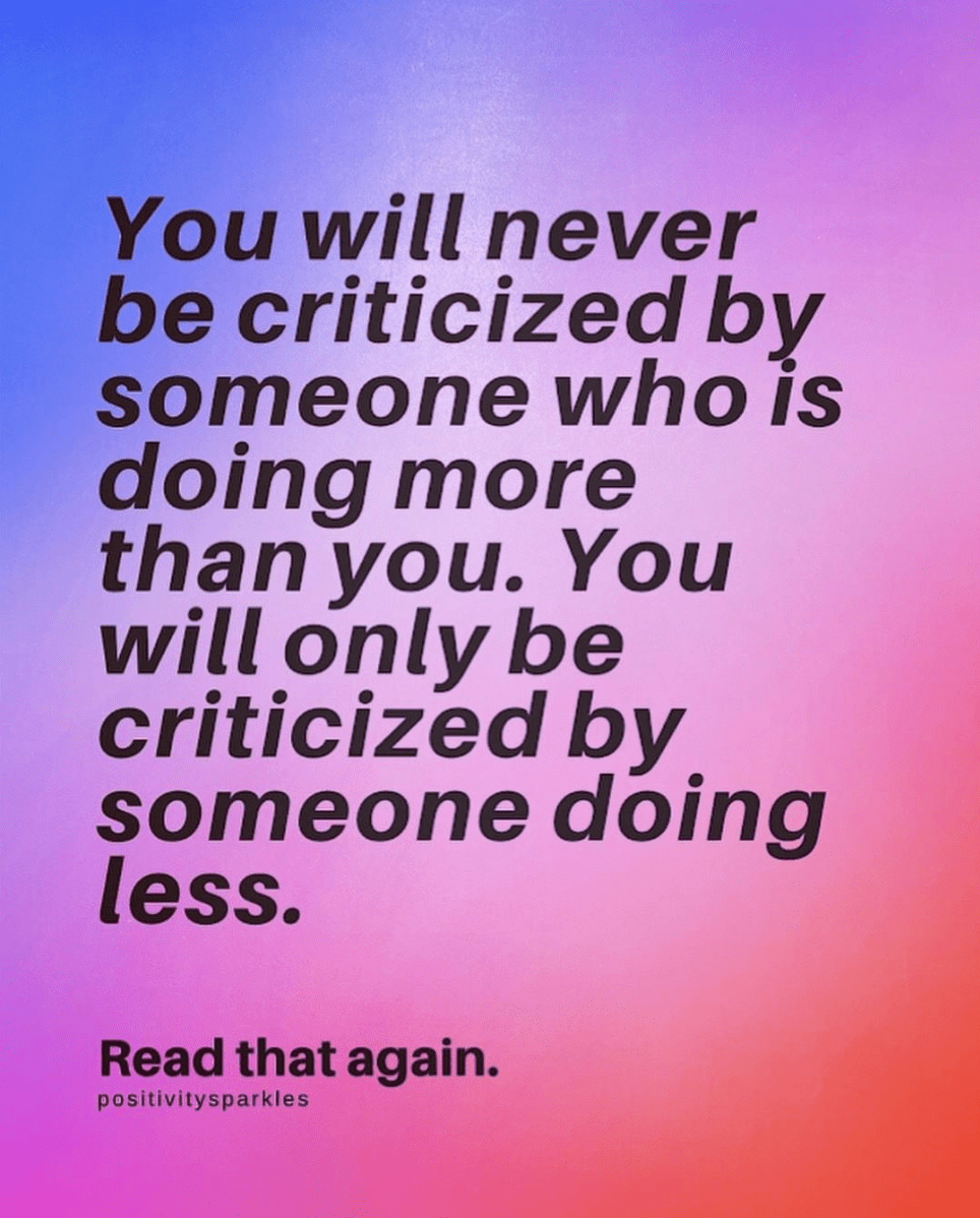 Autónomo Intervenir Metro  You will never be criticized by someone doing more than you. you will only  be criticized by someone doing less. Read that again.