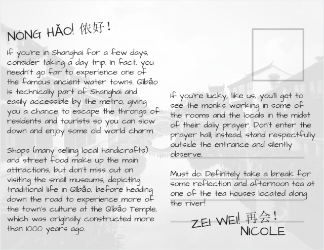 Back of Postcard: Text; Text states: Nóng hǎo, If you're in Shanghai for a few days, consider taking a day trip. In fact, you needn't go far to experience one of the famous ancient water towns. Qībǎo is technically part of Shanghai and easily accessible by the metro, giving you a chance to escape the throngs of residents and tourists so you can slow down and enjoy some old world charm. Shops (many selling local handicrafts) and street food make up the main attractions, but don't miss out on visiting the small museums, depicting traditional life in Qībǎo, before heading down the road to experience more of the town's culture at the Qībǎo Temple, which was originally constructed more than 1000 years ago. If you're lucky, like us, you'll get to see the monks working in some of the rooms and the locals in the midst of their daily prayer. Don't enter the prayer hall; instead, stand respectfully outside the entrance and silently observe. Must do: Definitely take a break for some reflection and afternoon tea at one of the tea houses located along the river! Zei Wei, Nicole