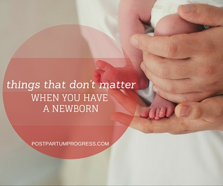 Things That Don't Matter When You Have a Newborn -postpartumprogress.com