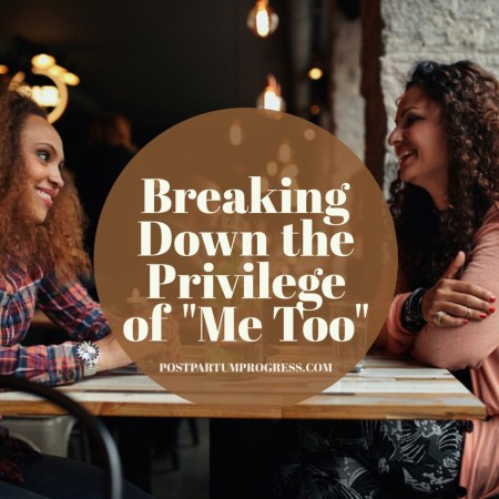 Breaking Down the Privilege of Me Too -postpartumprogress.com