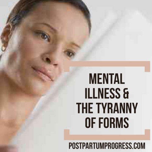 Mental Illness & the Tyranny of Forms -postpartumprogress.com