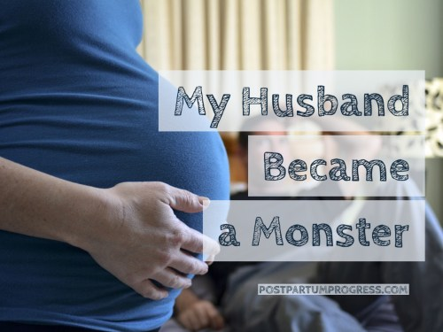 My Husband Became a Monster -postpartumprogress.com