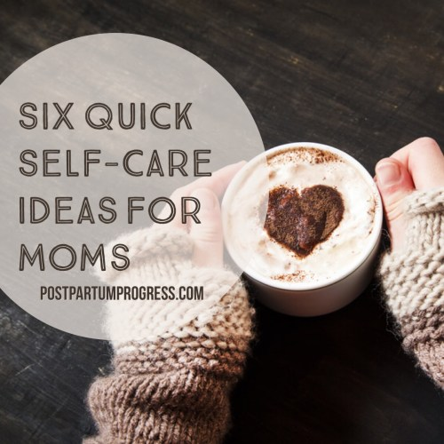 Six Quick Self-Care Ideas for Moms -postpartumprogress.com