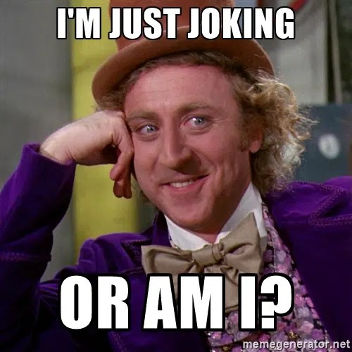 Just joking. Are you really? Image from http://ru.memegenerator.net/instance/23683479